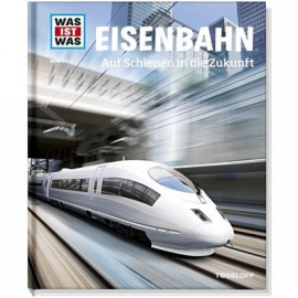 Tessloff - Was ist Was - Eisenbahn - Auf Schienen in die Zukunft, Band 54